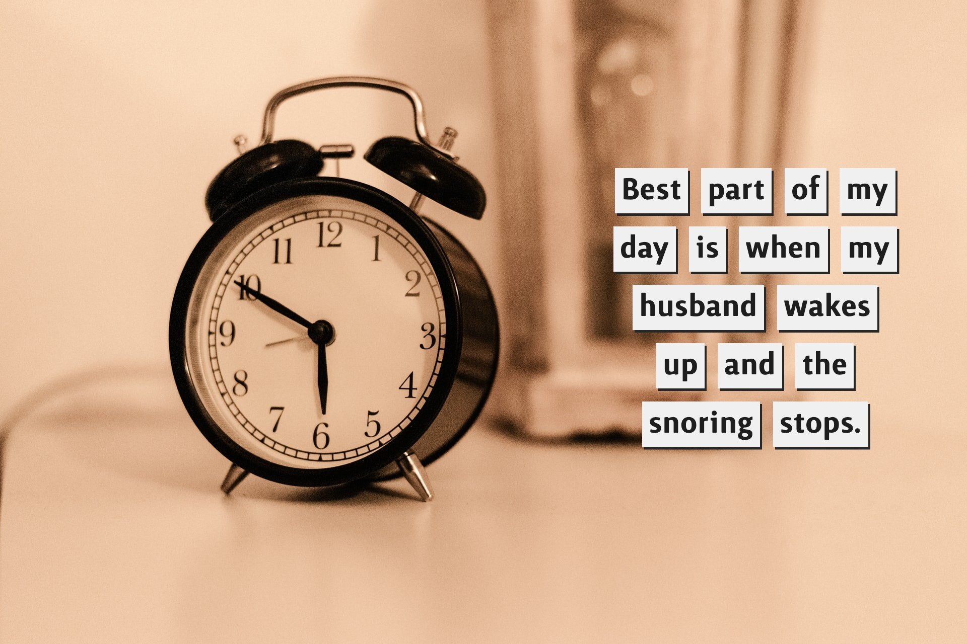 Best part of my day is when my husband wakes up and the snoring stops.
