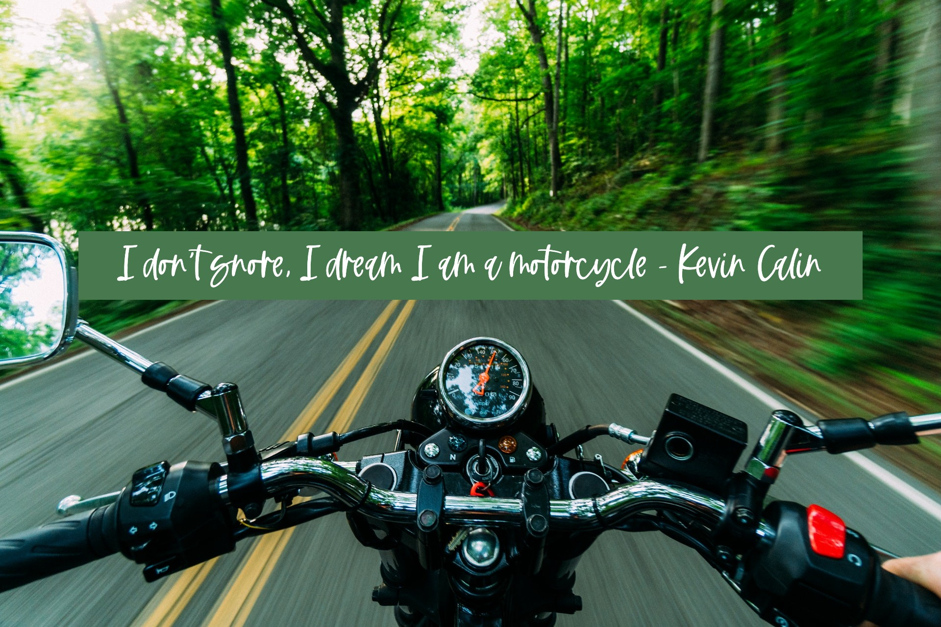 I don't snore, I dream I am a motorcycle. - Kevin Calin