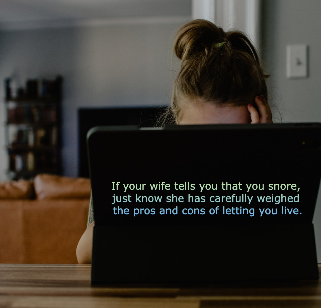 If your wife tells you that you snore, just know she has carefully weighed the pros and cons of letting you live.