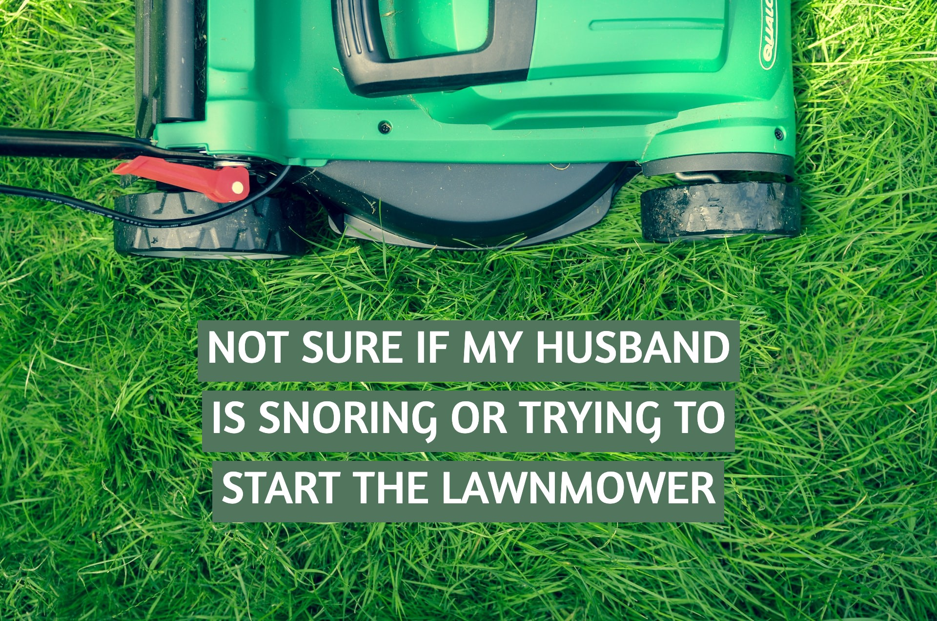 Not sure if my husband is snoring or trying to start the lawnmower.