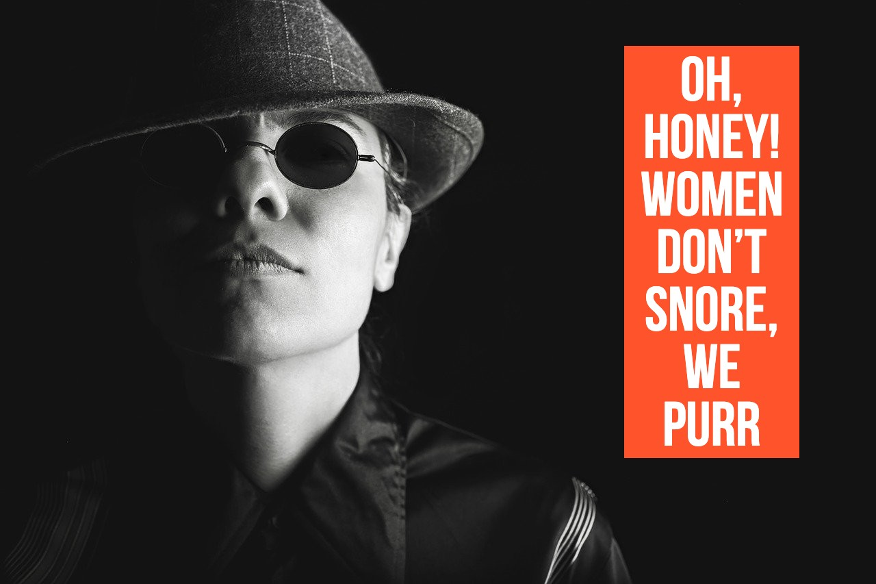 Oh, honey! Women don't snore, we purr.