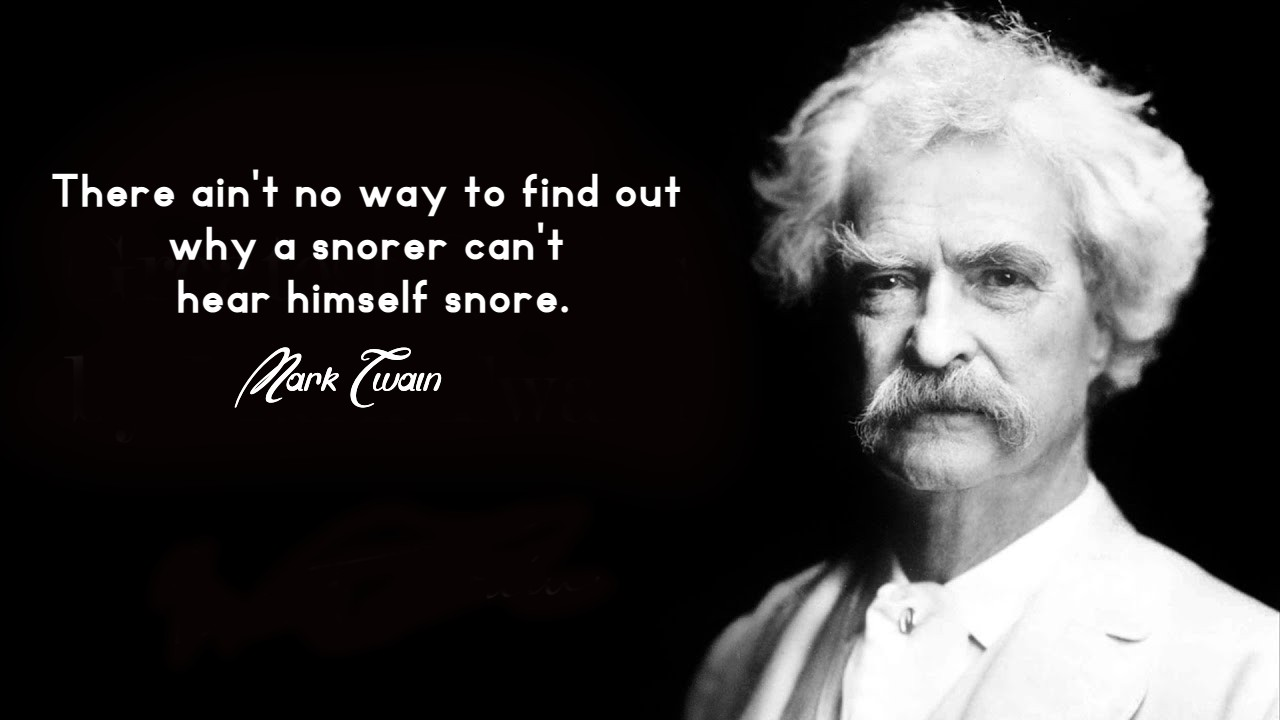 There ain't no way to find out why a snorer can't hear himself snore. - Mark Twain